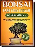 Bonsai für Einsteiger – Das Praxisbuch: Wie Sie den für Sie richtigen Bonsai auswählen,...